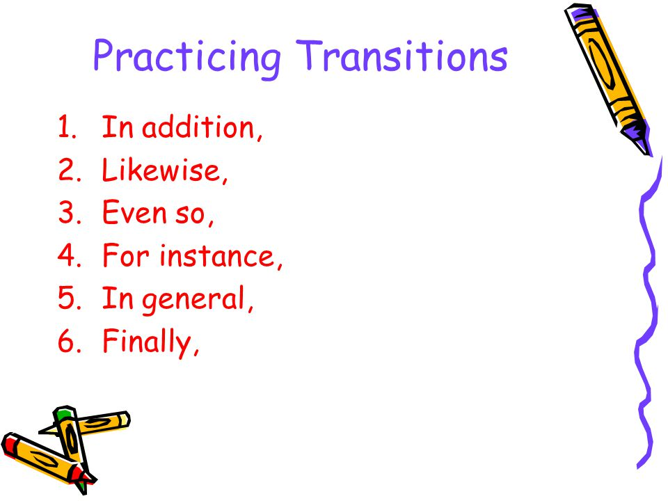 Practicing Transitions 1.In addition, 2.Likewise, 3.Even so, 4.For instance, 5.In general, 6.Finally,