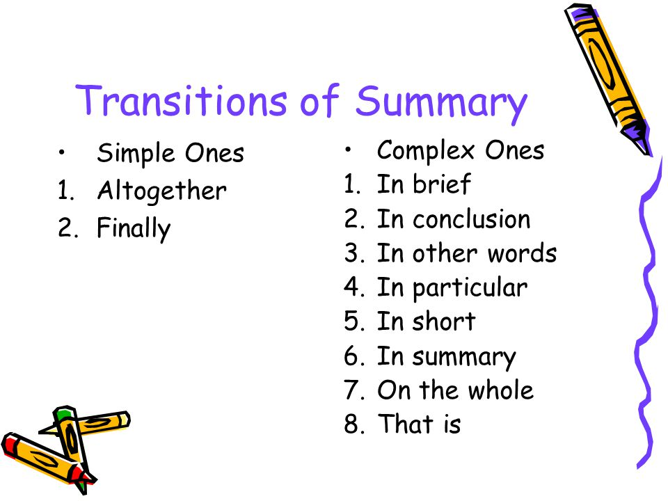 Transitions of Summary Simple Ones 1.Altogether 2.Finally Complex Ones 1.In brief 2.In conclusion 3.In other words 4.In particular 5.In short 6.In sum