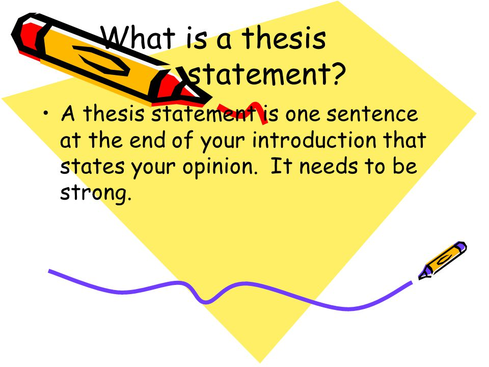 What is a thesis statement? A thesis statement is one sentence at the end of your introduction that states your opinion. It needs to be strong.