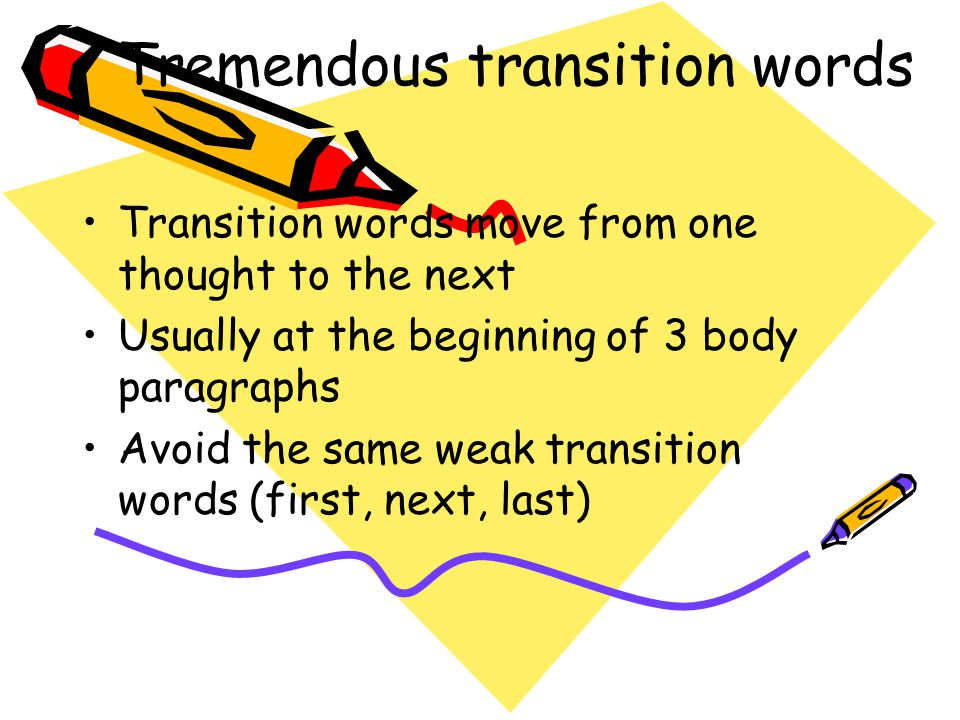 Tremendous transition words Transition words move from one thought to the next Usually at the beginning of 3 body paragraphs Avoid the same weak trans
