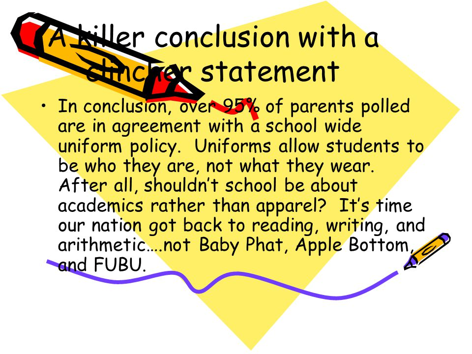 A killer conclusion with a clincher statement In conclusion, over 95% of parents polled are in agreement with a school wide uniform policy. Uniforms a