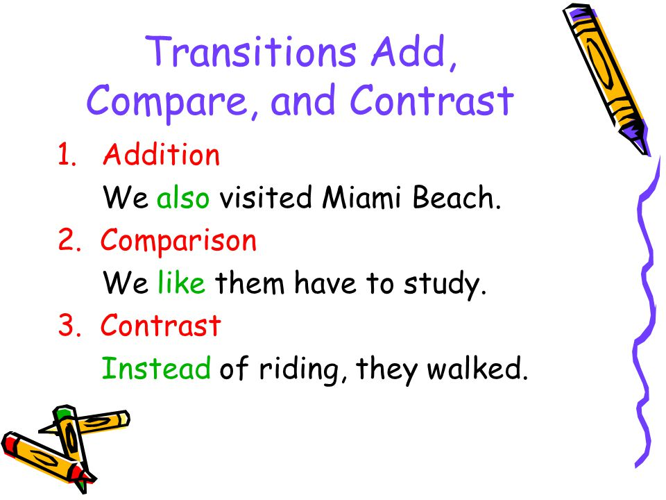 Transitions Add, Compare, and Contrast 1.Addition We also visited Miami Beach. 2. Comparison We like them have to study. 3. Contrast Instead of riding