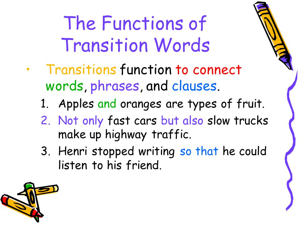 The Functions of Transition Words Transitions function to connect words, phrases, and clauses. 1.Apples and oranges are types of fruit. 2.Not only fas