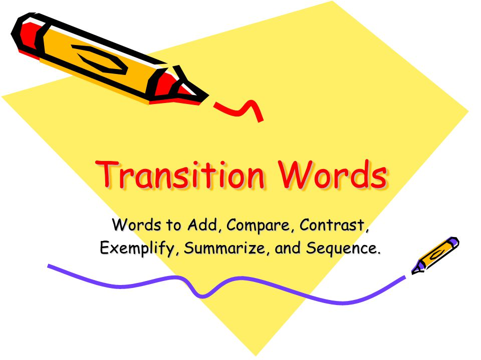 Transition Words Words to Add, Compare, Contrast, Exemplify, Summarize, and Sequence.