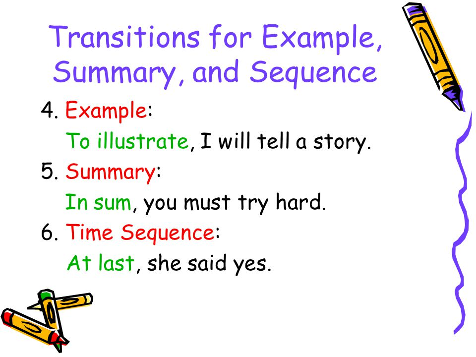 Transitions for Example, Summary, and Sequence 4. Example: To illustrate, I will tell a story. 5. Summary: In sum, you must try hard. 6. Time Sequence