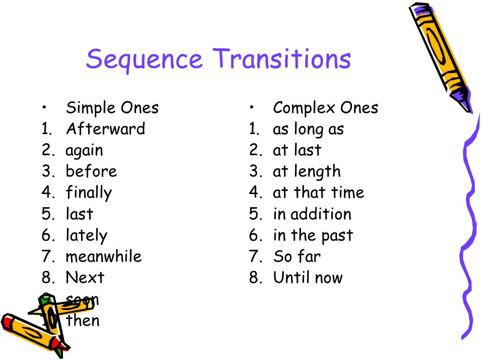 Sequence Transitions Simple Ones 1.Afterward 2.again 3.before 4.finally 5.last 6.lately 7.meanwhile 8.Next 9.soon 10.then Complex Ones 1.as long as 2.