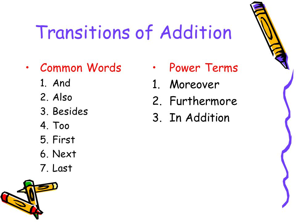 Transitions of Addition Common Words 1.And 2.Also 3.Besides 4.Too 5.First 6.Next 7.Last Power Terms 1.Moreover 2.Furthermore 3.In Addition