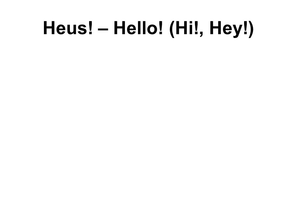Heus! – Hello! (Hi!, Hey!)