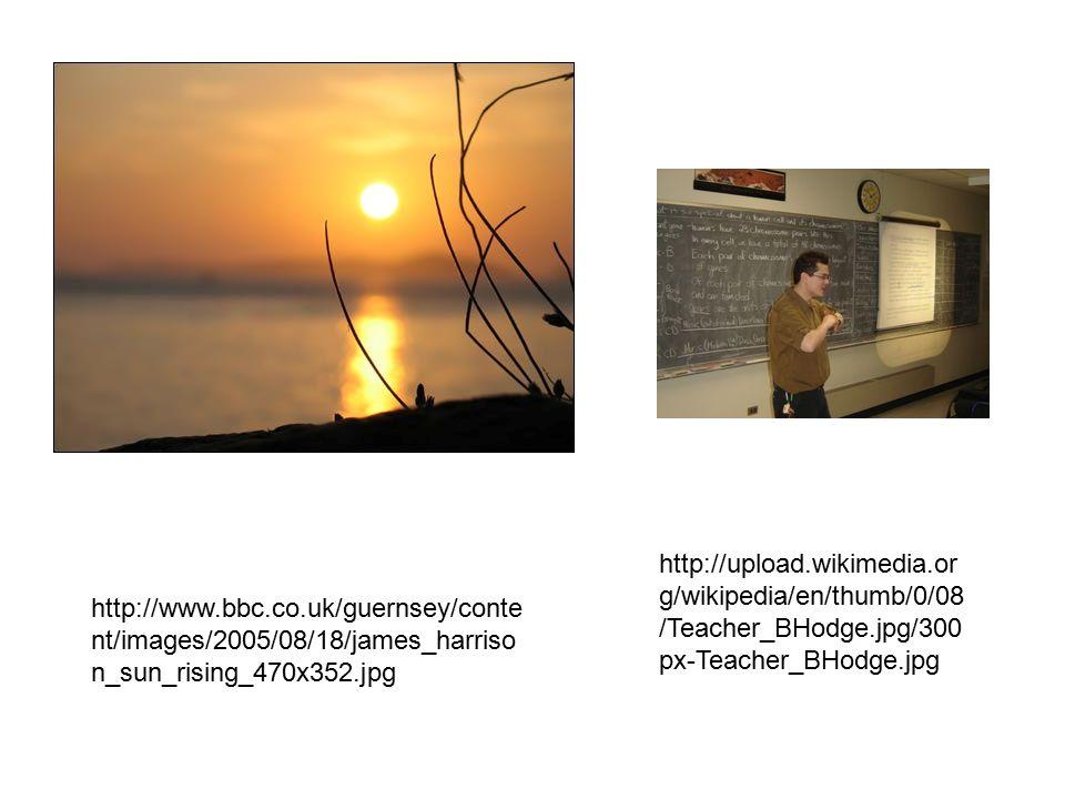 http://www.bbc.co.uk/guernsey/conte nt/images/2005/08/18/james_harriso n_sun_rising_470x352.jpg http://upload.wikimedia.or g/wikipedia/en/thumb/0/08 /Teacher_BHodge.jpg/300 px-Teacher_BHodge.jpg