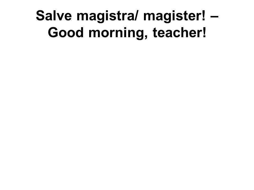 Salve magistra/ magister! – Good morning, teacher!