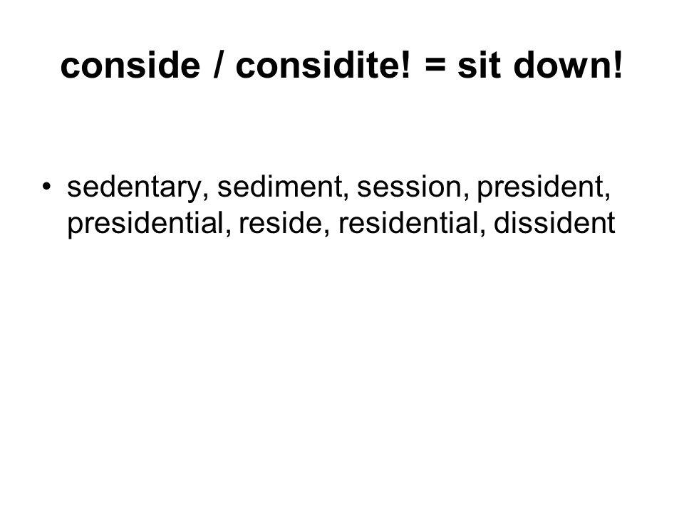 conside / considite. = sit down.