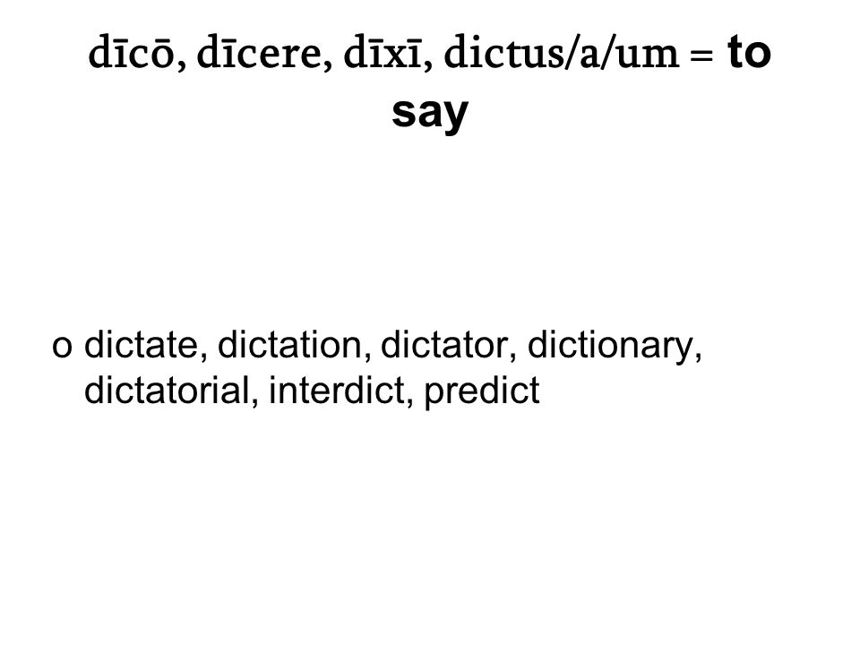 dīcō, dīcere, dīxī, dictus/a/um = to say odictate, dictation, dictator, dictionary, dictatorial, interdict, predict
