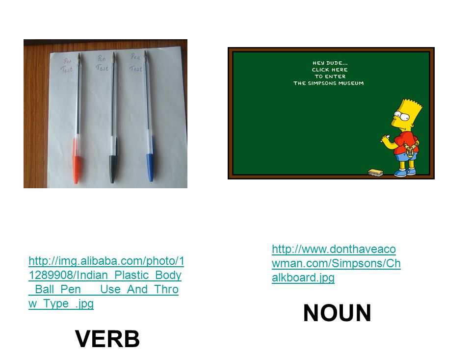http://img.alibaba.com/photo/1 1289908/Indian_Plastic_Body _Ball_Pen___Use_And_Thro w_Type_.jpg VERB http://www.donthaveaco wman.com/Simpsons/Ch alkboard.jpg NOUN