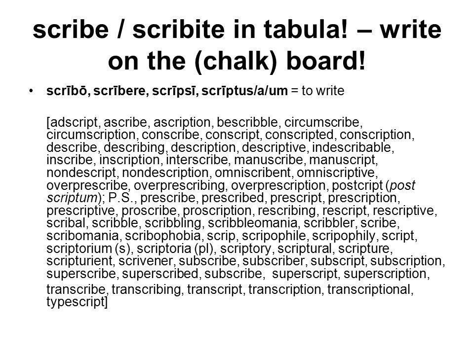 scribe / scribite in tabula. – write on the (chalk) board.