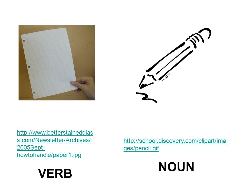 http://school.discovery.com/clipart/ima ges/pencil.gif NOUN http://www.betterstainedglas s.com/Newsletter/Archives/ 2005Sept- howtohandle/paper1.jpg VERB