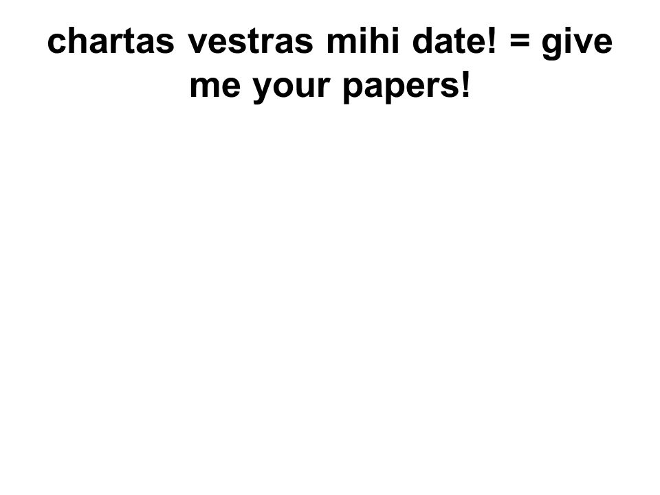 chartas vestras mihi date! = give me your papers!