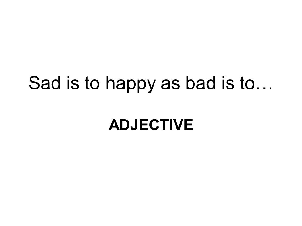 Sad is to happy as bad is to… ADJECTIVE