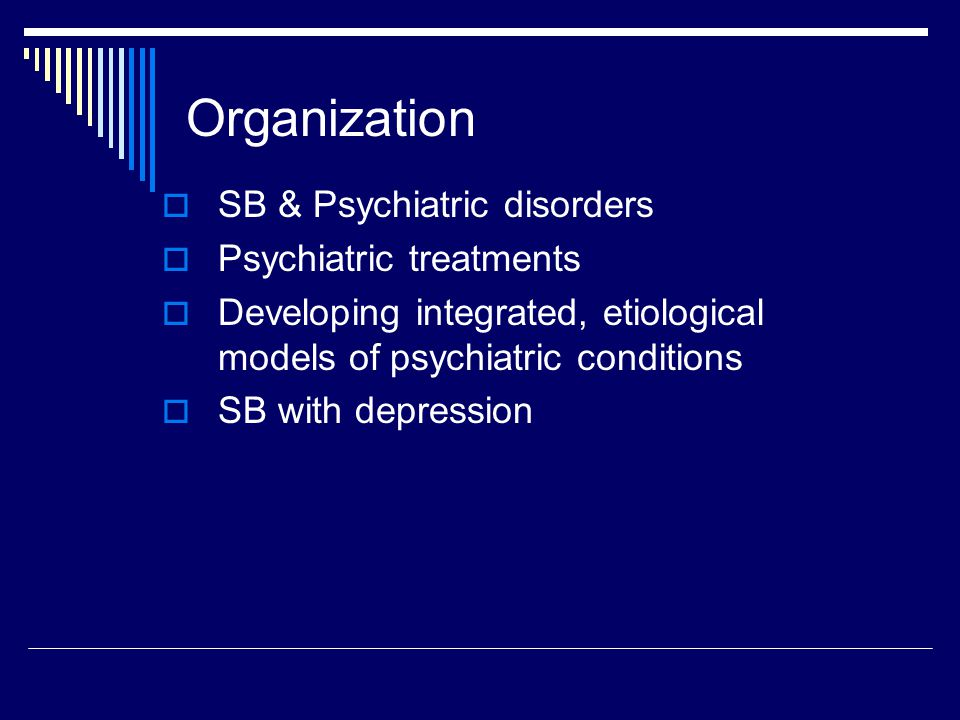 Organization  SB & Psychiatric disorders  Psychiatric treatments  Developing integrated, etiological models of psychiatric conditions  SB with dep