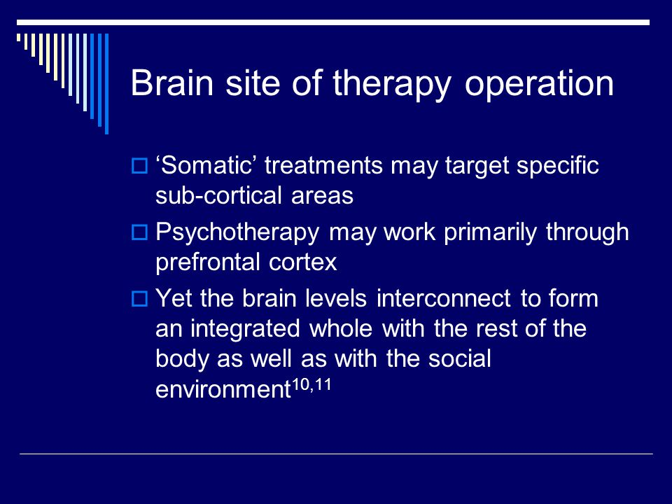 Brain site of therapy operation  'Somatic' treatments may target specific sub-cortical areas  Psychotherapy may work primarily through prefrontal cortex  Yet the brain levels interconnect to form an integrated whole with the rest of the body as well as with the social environment 10,11