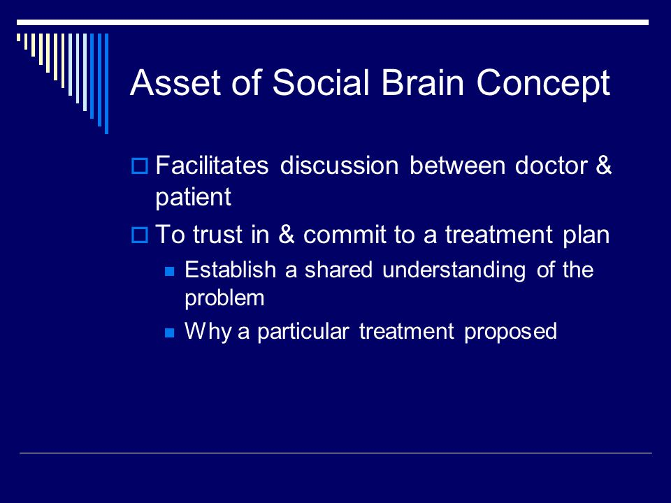 Asset of Social Brain Concept  Facilitates discussion between doctor & patient  To trust in & commit to a treatment plan Establish a shared understanding of the problem Why a particular treatment proposed