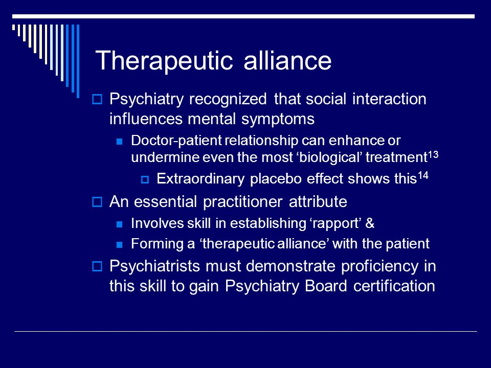 Therapeutic alliance  Psychiatry recognized that social interaction influences mental symptoms Doctor-patient relationship can enhance or undermine even the most 'biological' treatment 13  Extraordinary placebo effect shows this 14  An essential practitioner attribute Involves skill in establishing 'rapport' & Forming a 'therapeutic alliance' with the patient  Psychiatrists must demonstrate proficiency in this skill to gain Psychiatry Board certification