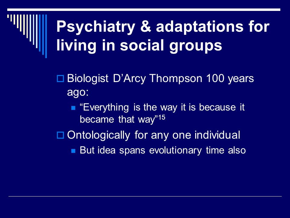 Psychiatry & adaptations for living in social groups  Biologist D'Arcy Thompson 100 years ago: Everything is the way it is because it became that way 15  Ontologically for any one individual But idea spans evolutionary time also