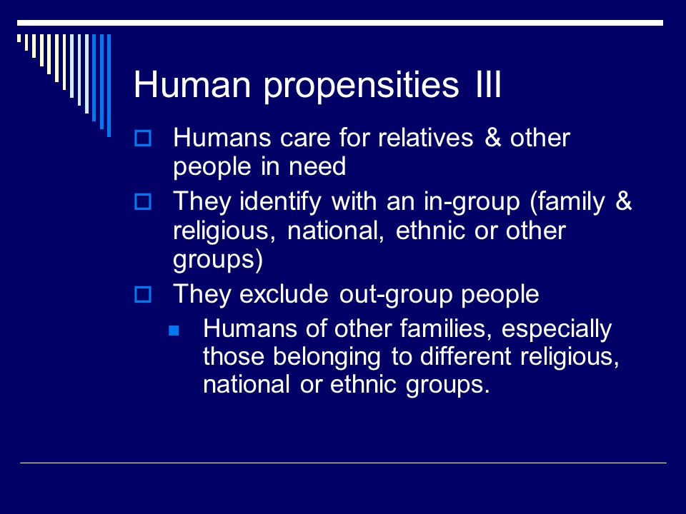 Human propensities III  Humans care for relatives & other people in need  They identify with an in-group (family & religious, national, ethnic or other groups)  They exclude out-group people Humans of other families, especially those belonging to different religious, national or ethnic groups.