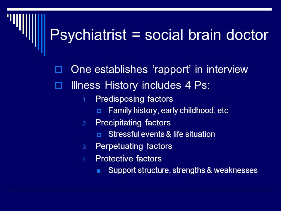 Psychiatrist = social brain doctor  One establishes 'rapport' in interview  Illness History includes 4 Ps: 1. Predisposing factors  Family history,