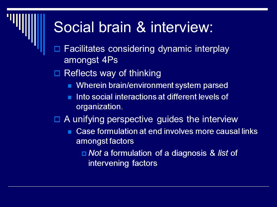 Social brain & interview:  Facilitates considering dynamic interplay amongst 4Ps  Reflects way of thinking Wherein brain/environment system parsed Into social interactions at different levels of organization.