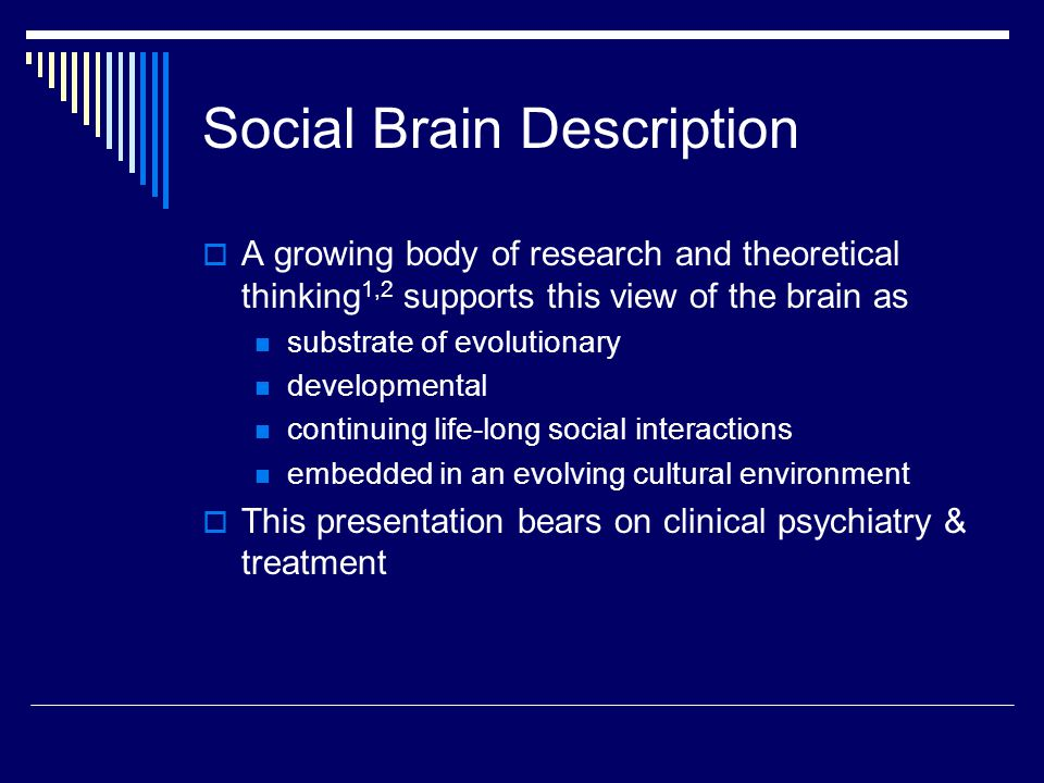 Social Brain Description  A growing body of research and theoretical thinking 1,2 supports this view of the brain as substrate of evolutionary developmental continuing life-long social interactions embedded in an evolving cultural environment  This presentation bears on clinical psychiatry & treatment