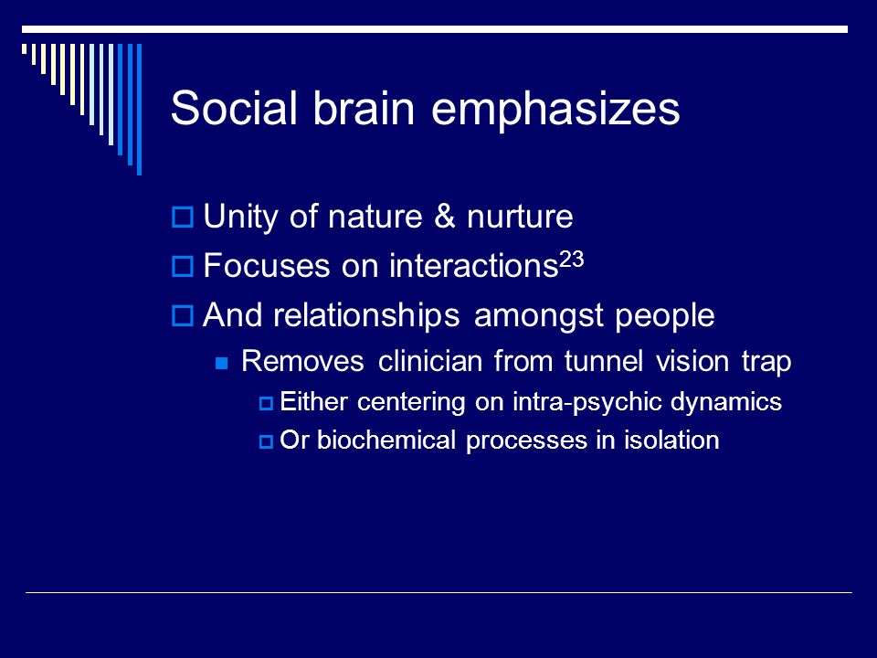 Social brain emphasizes  Unity of nature & nurture  Focuses on interactions 23  And relationships amongst people Removes clinician from tunnel visi