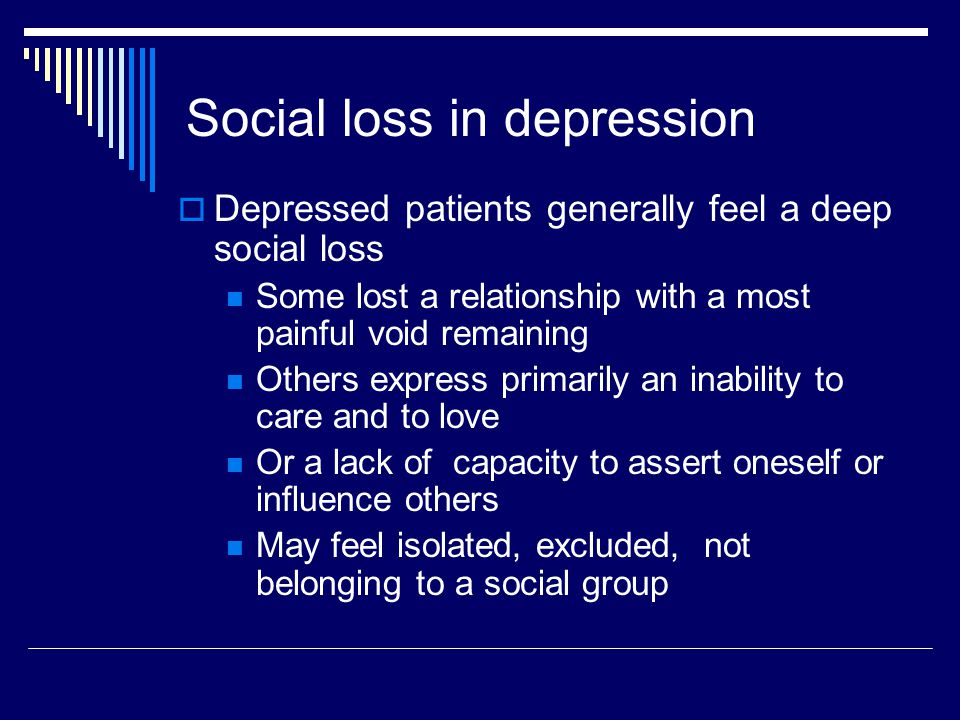 Social loss in depression  Depressed patients generally feel a deep social loss Some lost a relationship with a most painful void remaining Others express primarily an inability to care and to love Or a lack of capacity to assert oneself or influence others May feel isolated, excluded, not belonging to a social group