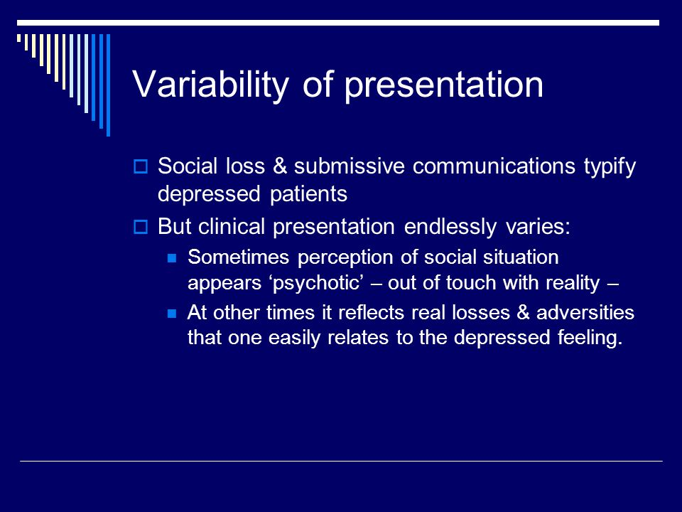 Variability of presentation  Social loss & submissive communications typify depressed patients  But clinical presentation endlessly varies: Sometimes perception of social situation appears 'psychotic' – out of touch with reality – At other times it reflects real losses & adversities that one easily relates to the depressed feeling.