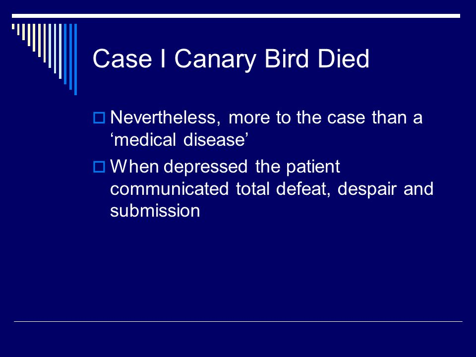 Case I Canary Bird Died  Nevertheless, more to the case than a 'medical disease'  When depressed the patient communicated total defeat, despair and