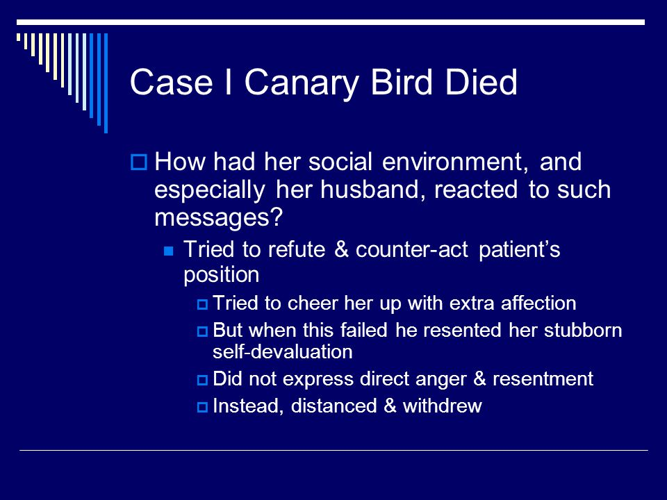 Case I Canary Bird Died  How had her social environment, and especially her husband, reacted to such messages? Tried to refute & counter-act patient'