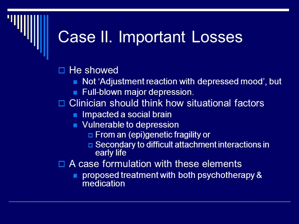 Case II. Important Losses  He showed Not 'Adjustment reaction with depressed mood', but Full-blown major depression.  Clinician should think how sit