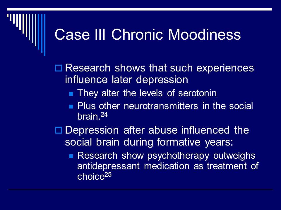 Case III Chronic Moodiness  Research shows that such experiences influence later depression They alter the levels of serotonin Plus other neurotransmitters in the social brain.