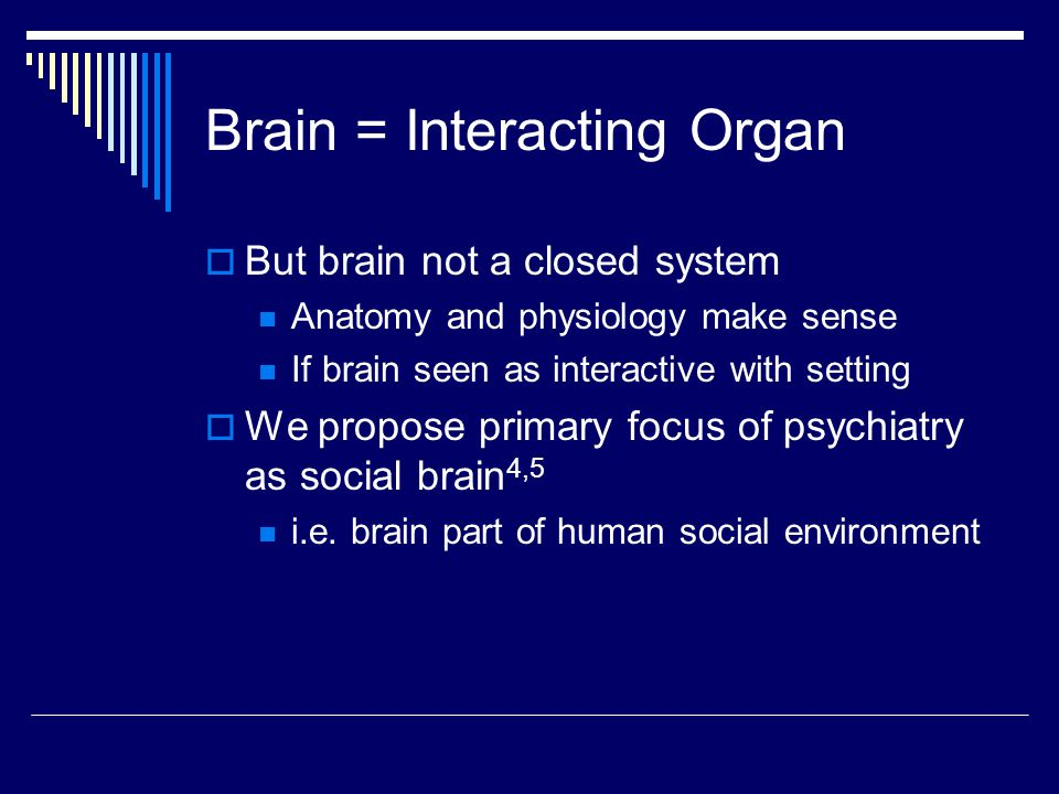 Brain = Interacting Organ  But brain not a closed system Anatomy and physiology make sense If brain seen as interactive with setting  We propose primary focus of psychiatry as social brain 4,5 i.e.