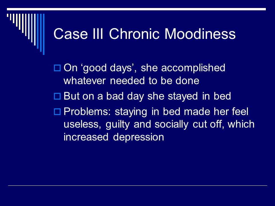 Case III Chronic Moodiness  On 'good days', she accomplished whatever needed to be done  But on a bad day she stayed in bed  Problems: staying in b