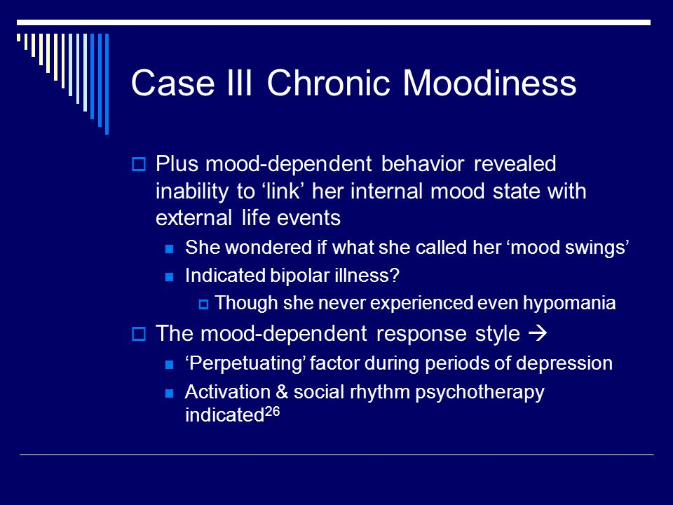 Case III Chronic Moodiness  Plus mood-dependent behavior revealed inability to 'link' her internal mood state with external life events She wondered if what she called her 'mood swings' Indicated bipolar illness.