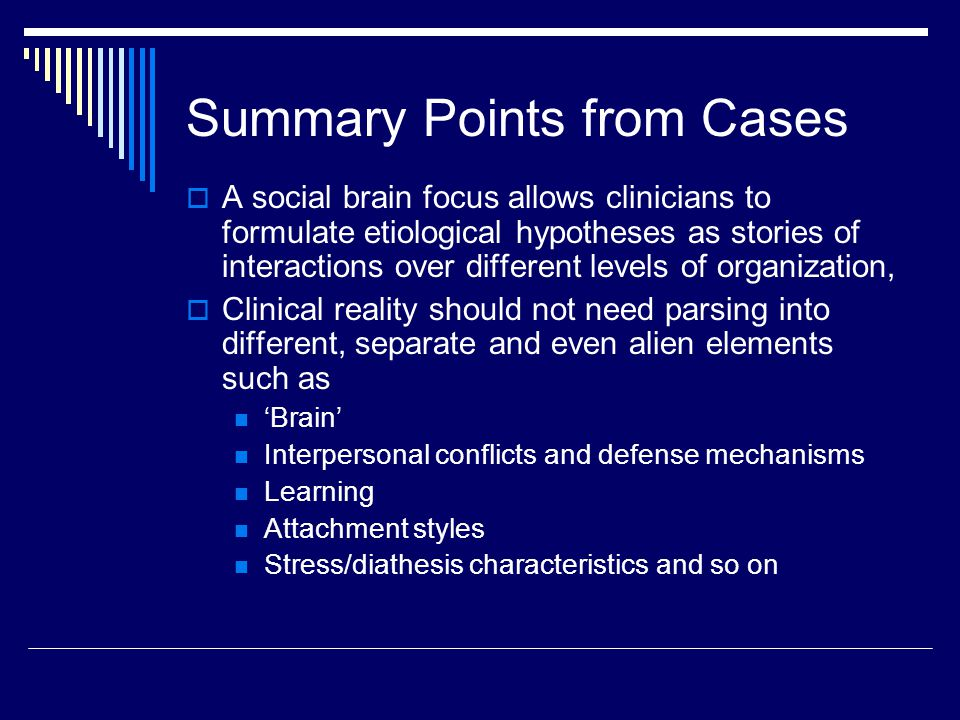 Summary Points from Cases  A social brain focus allows clinicians to formulate etiological hypotheses as stories of interactions over different level