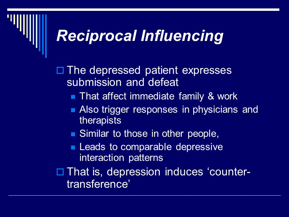 Reciprocal Influencing  The depressed patient expresses submission and defeat That affect immediate family & work Also trigger responses in physician