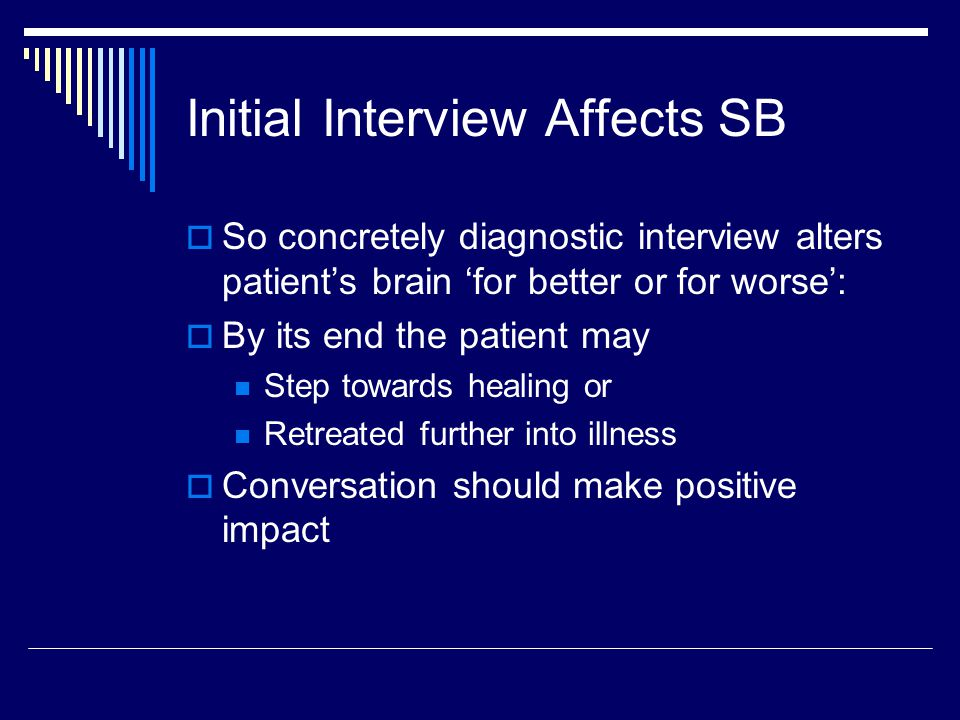Initial Interview Affects SB  So concretely diagnostic interview alters patient's brain 'for better or for worse':  By its end the patient may Step towards healing or Retreated further into illness  Conversation should make positive impact