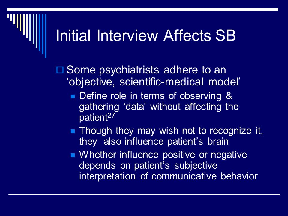 Initial Interview Affects SB  Some psychiatrists adhere to an 'objective, scientific-medical model' Define role in terms of observing & gathering 'data' without affecting the patient 27 Though they may wish not to recognize it, they also influence patient's brain Whether influence positive or negative depends on patient's subjective interpretation of communicative behavior
