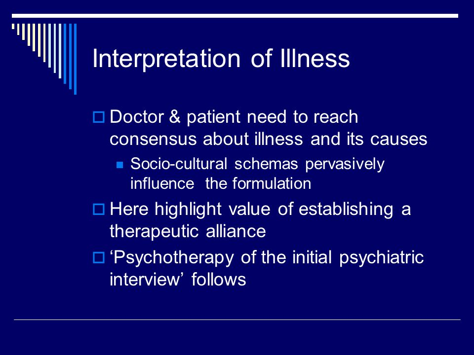 Interpretation of Illness  Doctor & patient need to reach consensus about illness and its causes Socio-cultural schemas pervasively influence the formulation  Here highlight value of establishing a therapeutic alliance  'Psychotherapy of the initial psychiatric interview' follows
