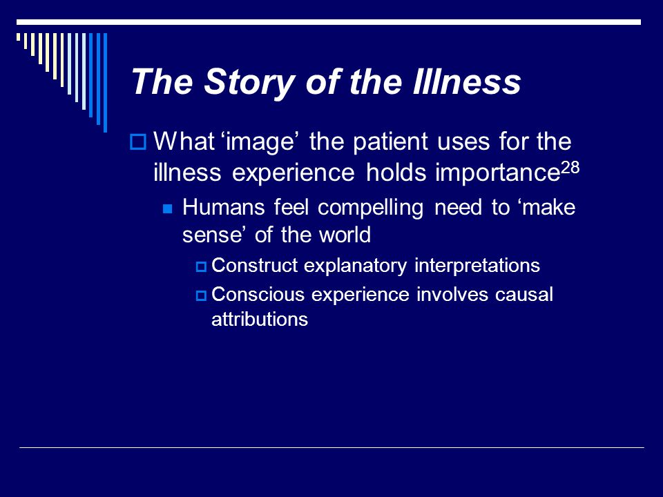 The Story of the Illness  What 'image' the patient uses for the illness experience holds importance 28 Humans feel compelling need to 'make sense' of the world  Construct explanatory interpretations  Conscious experience involves causal attributions