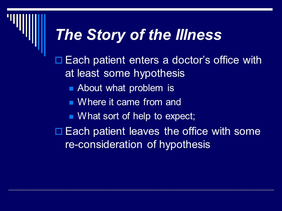 The Story of the Illness  Each patient enters a doctor's office with at least some hypothesis About what problem is Where it came from and What sort of help to expect;  Each patient leaves the office with some re-consideration of hypothesis