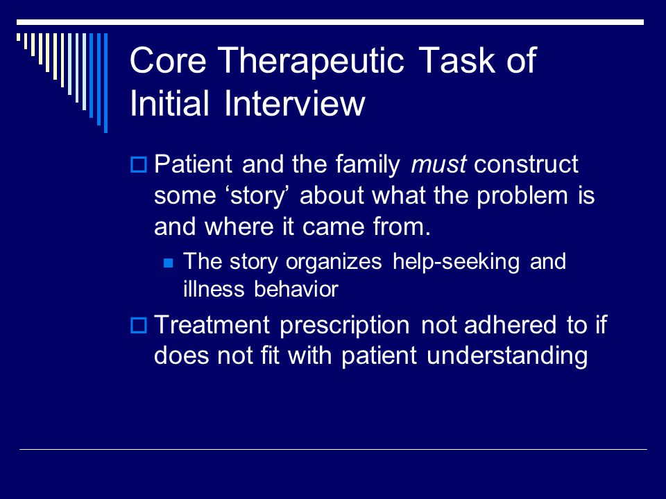 Core Therapeutic Task of Initial Interview  Patient and the family must construct some 'story' about what the problem is and where it came from.