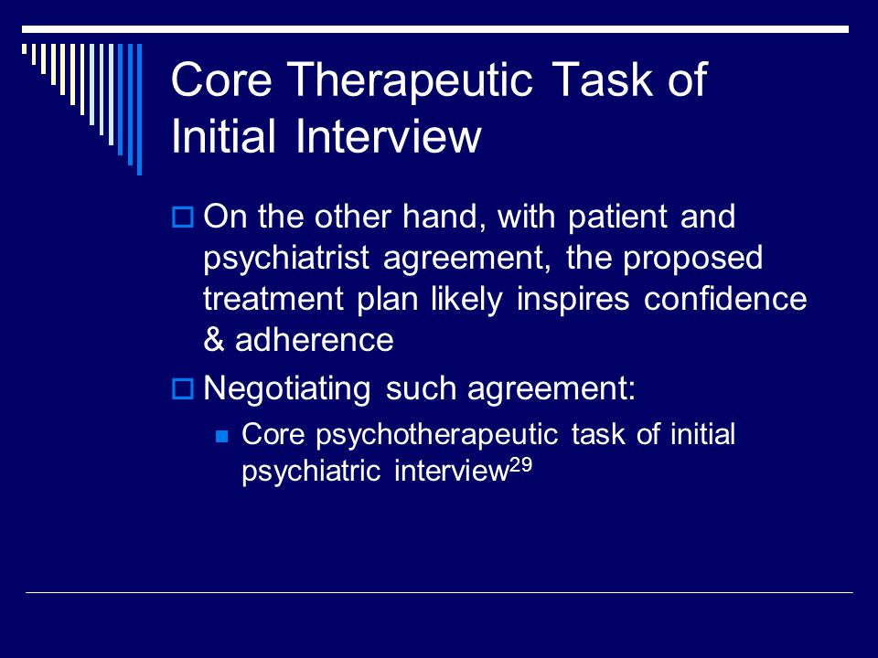 Core Therapeutic Task of Initial Interview  On the other hand, with patient and psychiatrist agreement, the proposed treatment plan likely inspires confidence & adherence  Negotiating such agreement: Core psychotherapeutic task of initial psychiatric interview 29