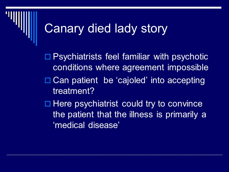 Canary died lady story  Psychiatrists feel familiar with psychotic conditions where agreement impossible  Can patient be 'cajoled' into accepting treatment.